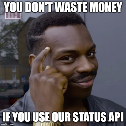 You don't waste money if you use our Status API